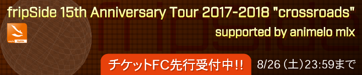 "「fripSide 15th Anniversary Tour 2017-2018 ""crossroads"" supported by animelo mix」 チケットFC先行受付期間受付中"