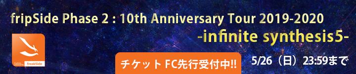 「fripSide Phase 2 : 10th Anniversary Tour 2019-2020 -infinite synthesis5- チケット先行受付開始」