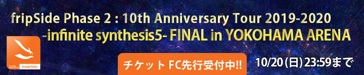fripSide Phase 2 : 10th Anniversary Tour 2019-2020 -infinite synthesis5- FINAL in YOKOHAMA ARENA チケット先行受付開始